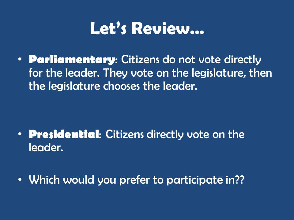 Let's Review…Parliamentary: Citizens do not vote directly for the leader. They vote on the legislature, then the legislature chooses the leader.