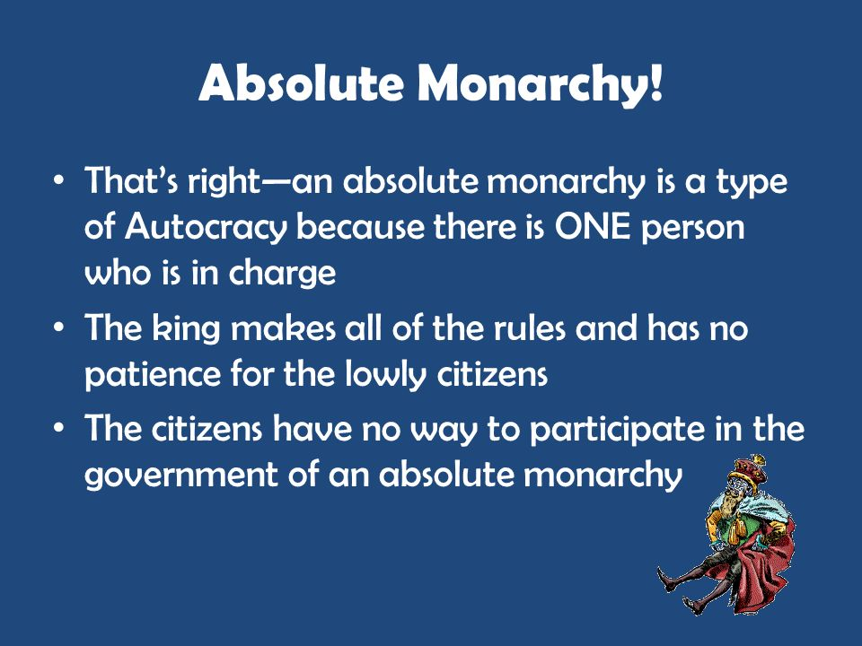 Absolute Monarchy!That's right—an absolute monarchy is a type of Autocracy because there is ONE person who is in charge.