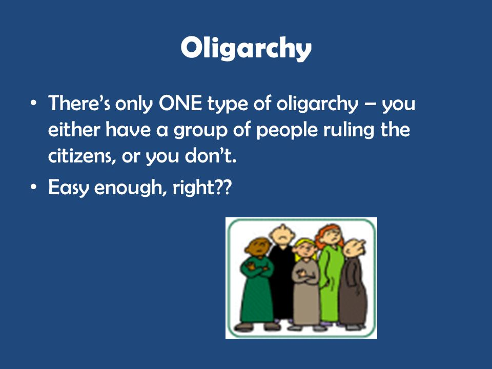 OligarchyThere's only ONE type of oligarchy – you either have a group of people ruling the citizens, or you don't.