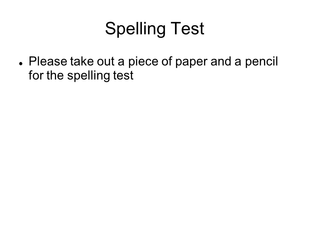 Spelling Test Please take out a piece of paper and a pencil for the spelling test