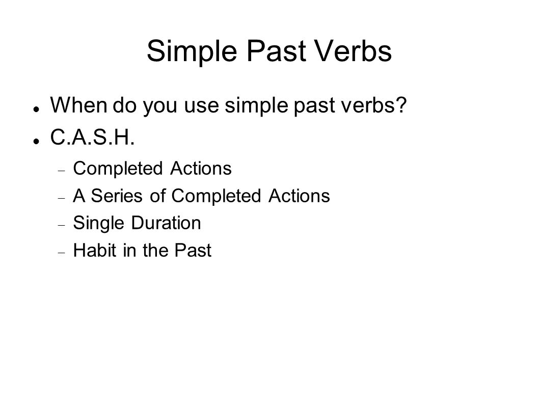 Simple Past Verbs When do you use simple past verbs C.A.S.H.