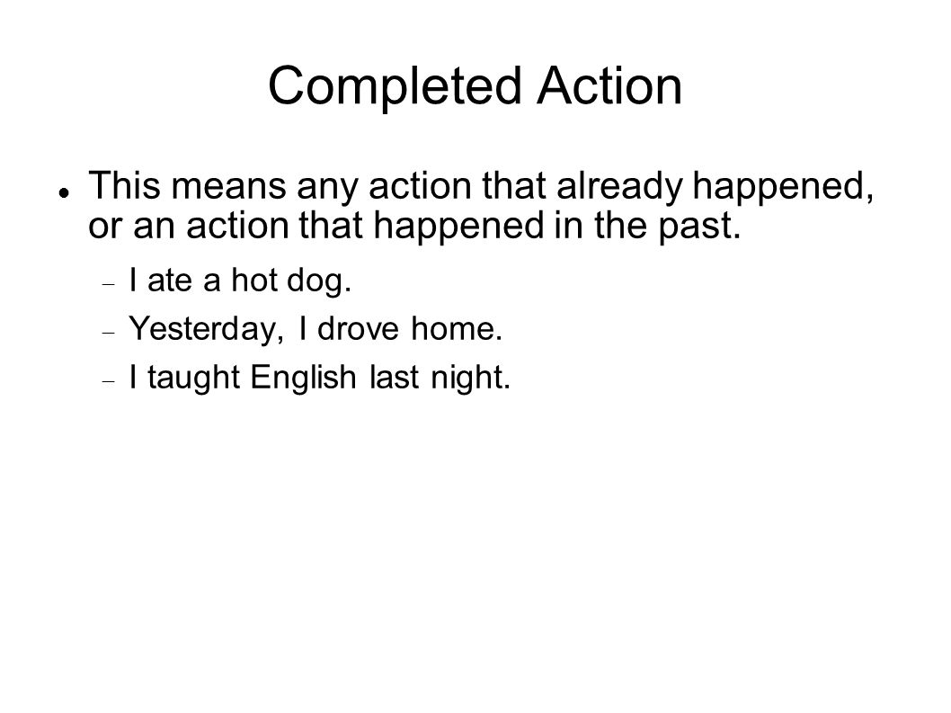 Completed Action This means any action that already happened, or an action that happened in the past.