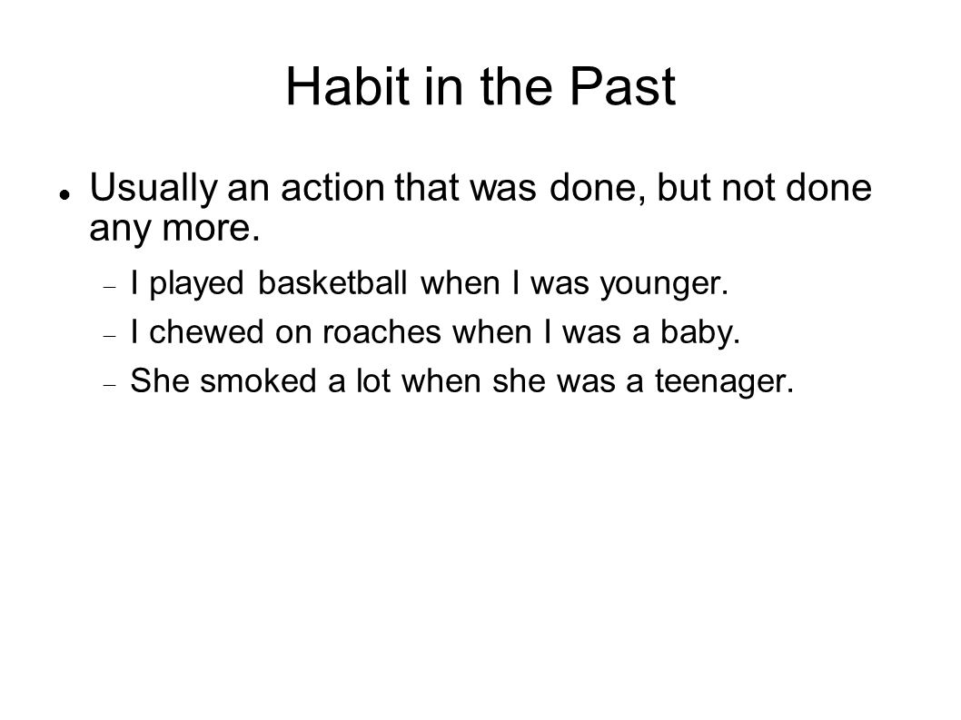 Habit in the Past Usually an action that was done, but not done any more. I played basketball when I was younger.