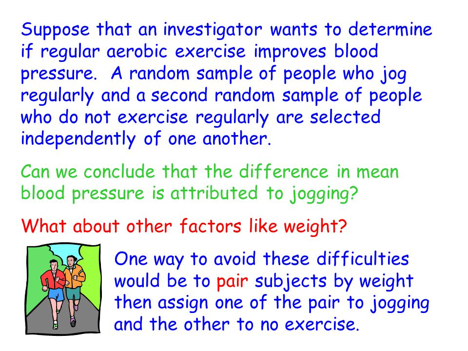 Suppose that an investigator wants to determine if regular aerobic exercise improves blood pressure. A random sample of people who jog regularly and a second random sample of people who do not exercise regularly are selected independently of one another.