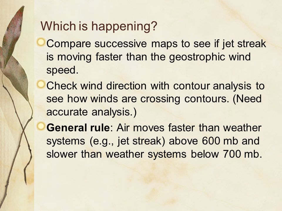 Which is happening Compare successive maps to see if jet streak is moving faster than the geostrophic wind speed.