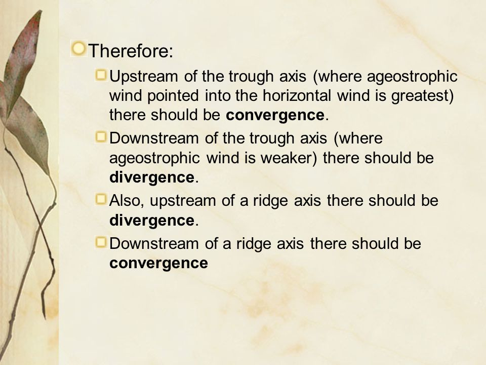 Therefore: Upstream of the trough axis (where ageostrophic wind pointed into the horizontal wind is greatest) there should be convergence.
