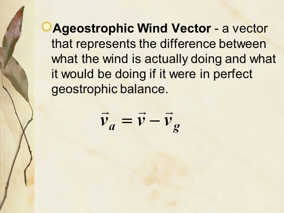 Ageostrophic Wind Vector - a vector that represents the difference between what the wind is actually doing and what it would be doing if it were in perfect geostrophic balance.
