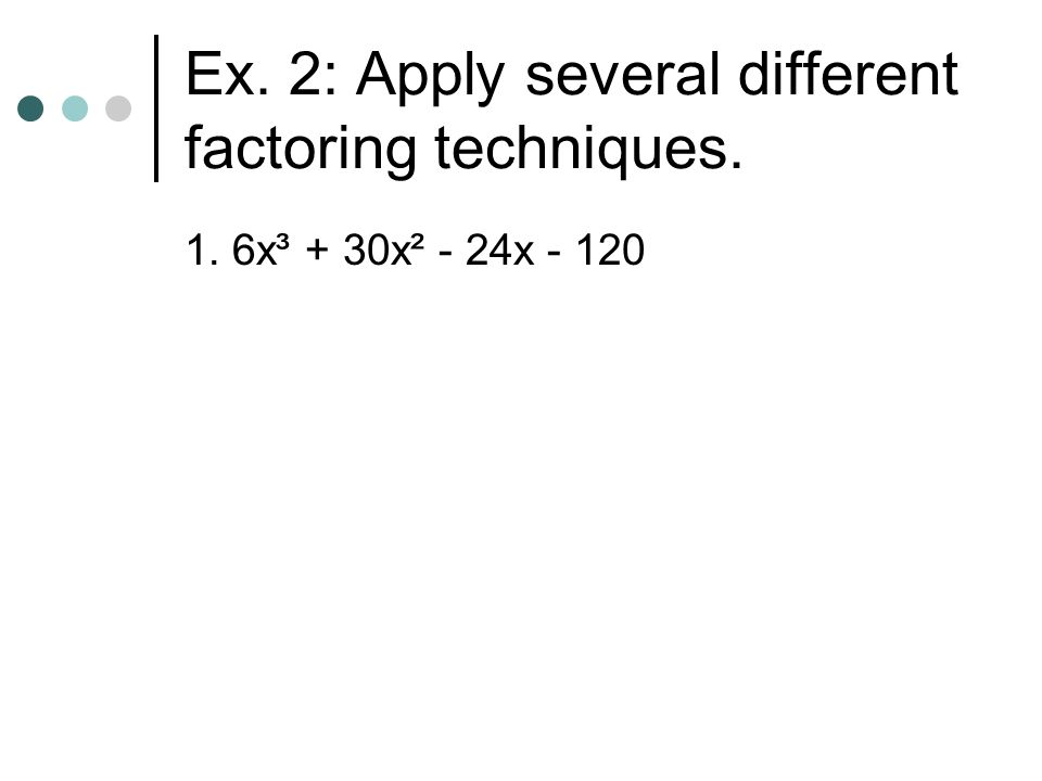 Ex. 2: Apply several different factoring techniques.