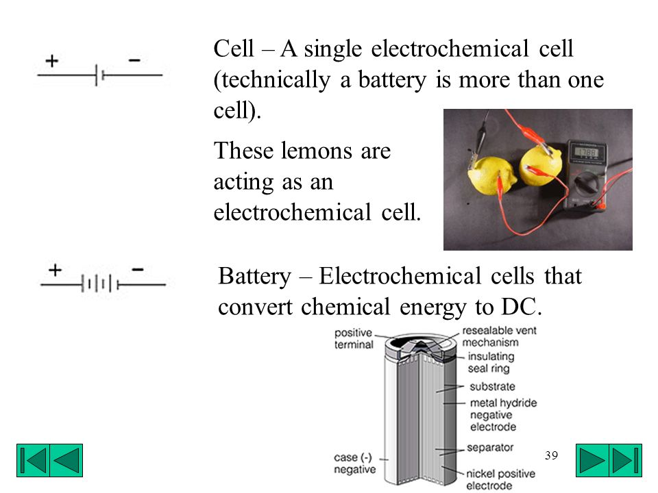 Cell – A single electrochemical cell (technically a battery is more than one cell).