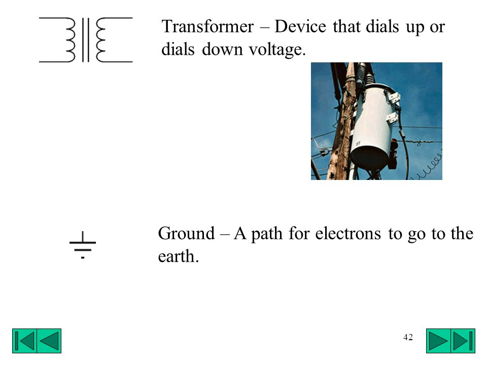Transformer – Device that dials up or dials down voltage.