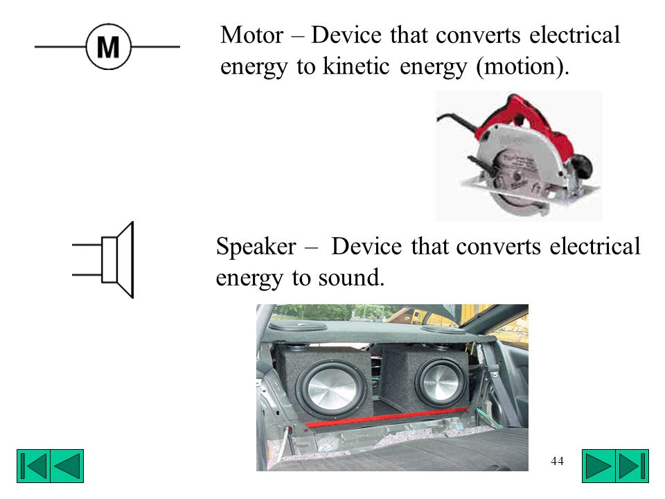 Motor – Device that converts electrical energy to kinetic energy (motion).