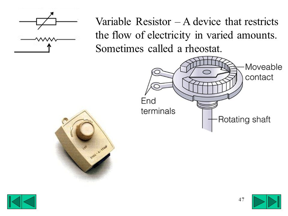 Variable Resistor – A device that restricts the flow of electricity in varied amounts.