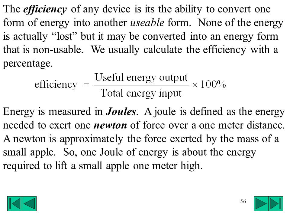 The efficiency of any device is its the ability to convert one form of energy into another useable form. None of the energy is actually lost but it may be converted into an energy form that is non-usable. We usually calculate the efficiency with a percentage.