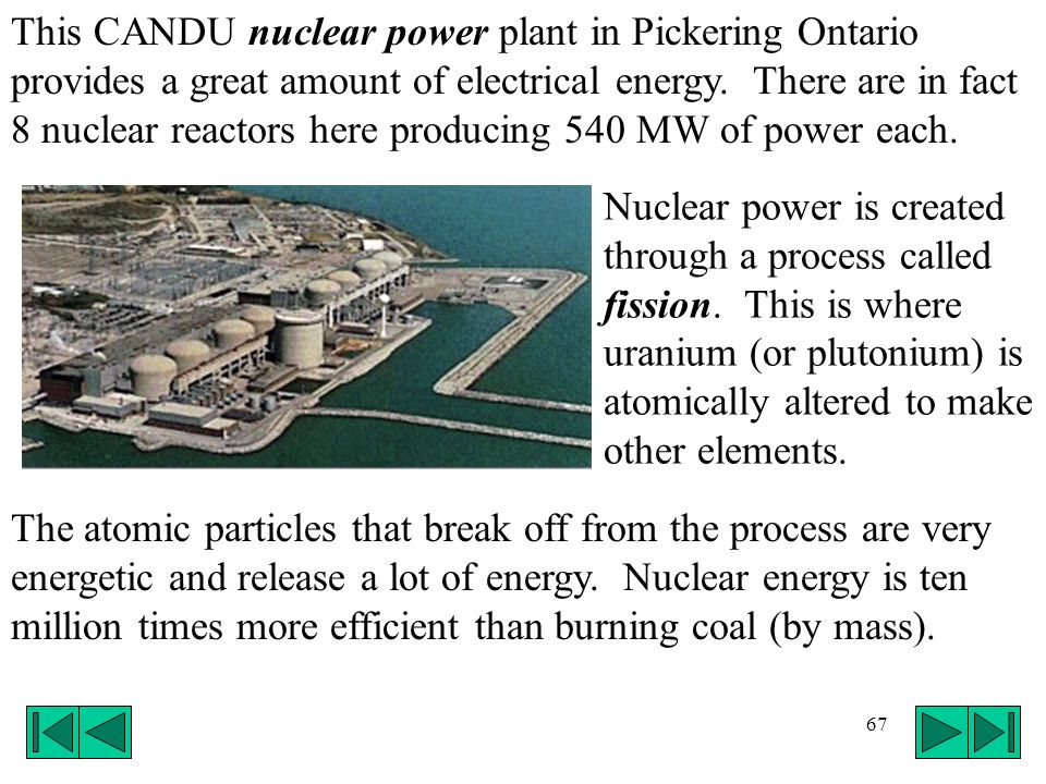 This CANDU nuclear power plant in Pickering Ontario provides a great amount of electrical energy. There are in fact 8 nuclear reactors here producing 540 MW of power each.
