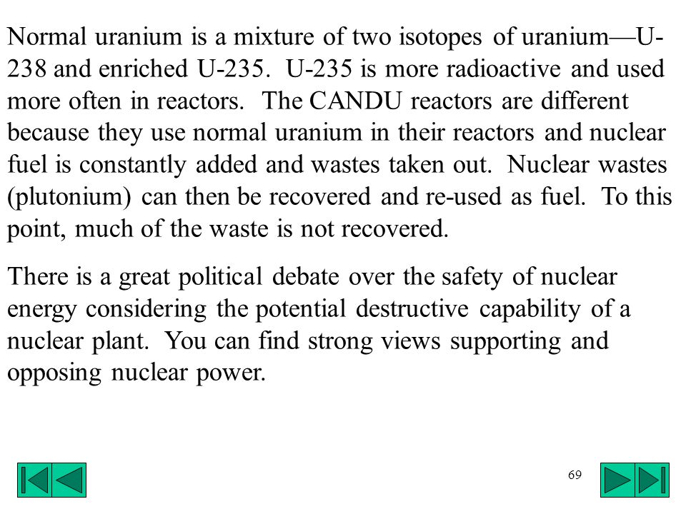 Normal uranium is a mixture of two isotopes of uranium—U-238 and enriched U-235. U-235 is more radioactive and used more often in reactors. The CANDU reactors are different because they use normal uranium in their reactors and nuclear fuel is constantly added and wastes taken out. Nuclear wastes (plutonium) can then be recovered and re-used as fuel. To this point, much of the waste is not recovered.