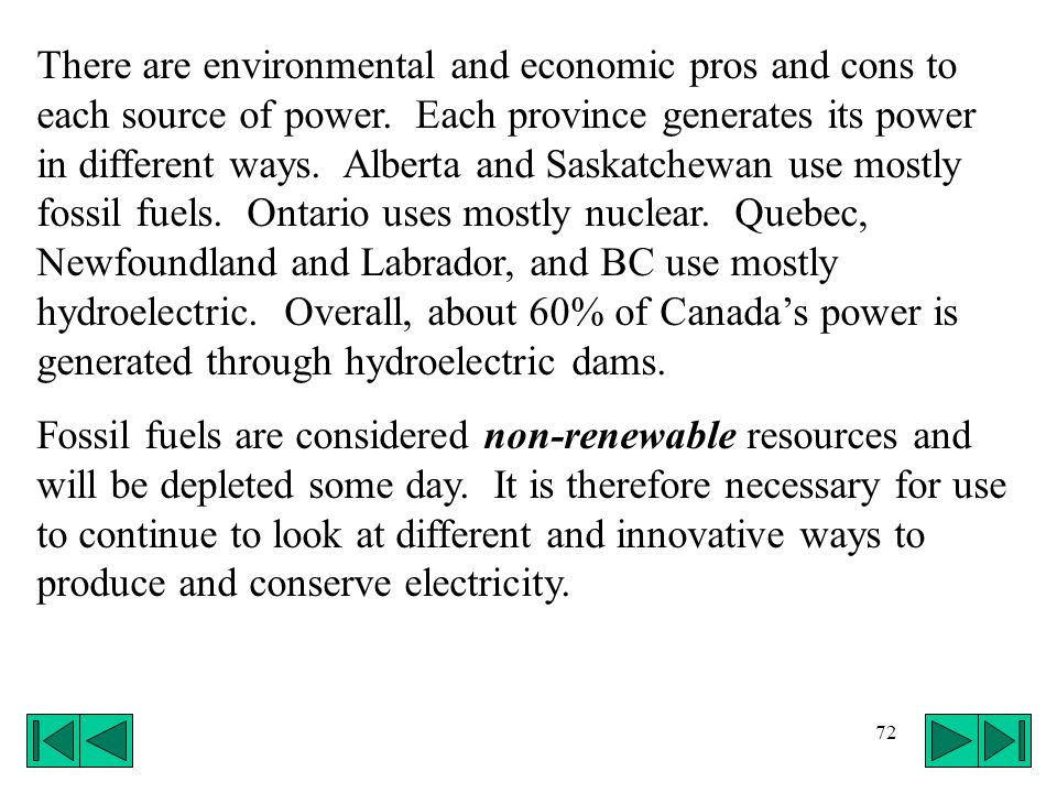 There are environmental and economic pros and cons to each source of power. Each province generates its power in different ways. Alberta and Saskatchewan use mostly fossil fuels. Ontario uses mostly nuclear. Quebec, Newfoundland and Labrador, and BC use mostly hydroelectric. Overall, about 60% of Canada's power is generated through hydroelectric dams.