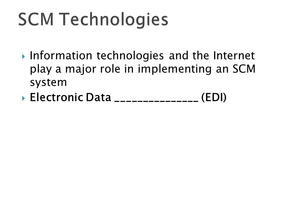 SCM Technologies Information technologies and the Internet play a major role in implementing an SCM system.