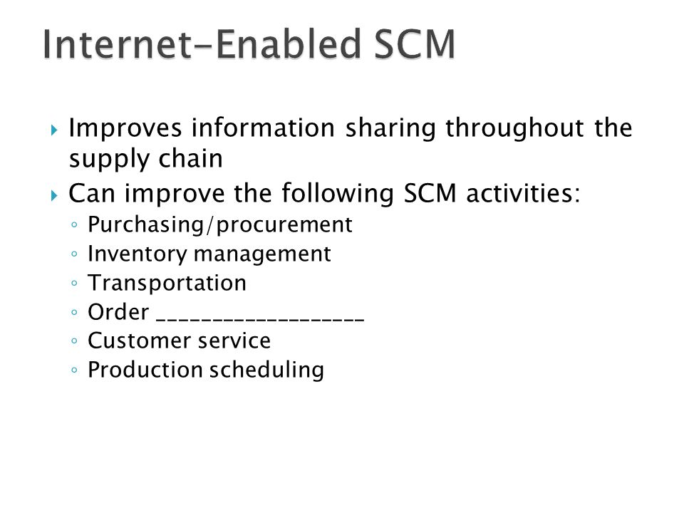 Internet-Enabled SCM Improves information sharing throughout the supply chain. Can improve the following SCM activities: