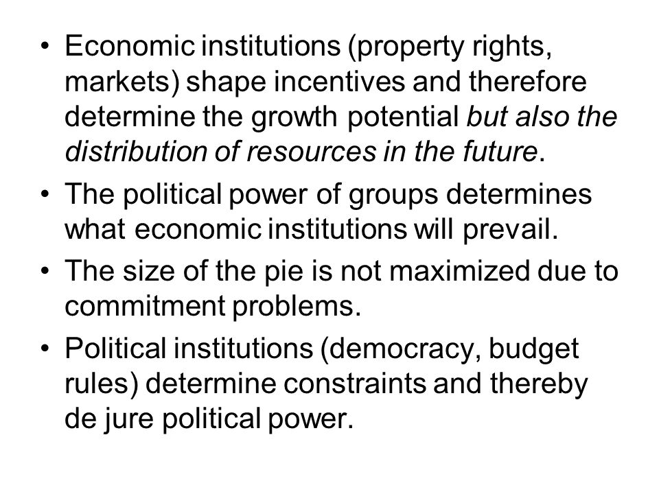 Economic institutions (property rights, markets) shape incentives and therefore determine the growth potential but also the distribution of resources in the future.