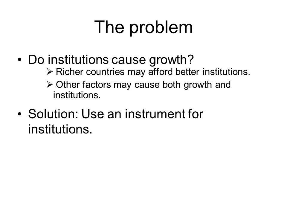 The problem Do institutions cause growth