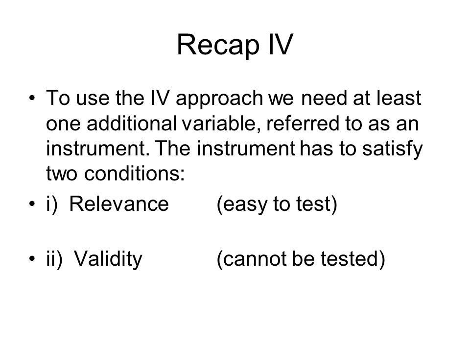Recap IV To use the IV approach we need at least one additional variable, referred to as an instrument. The instrument has to satisfy two conditions: