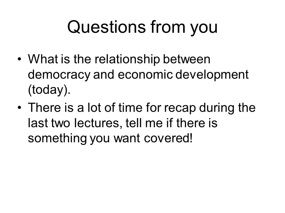 Questions from you What is the relationship between democracy and economic development (today).