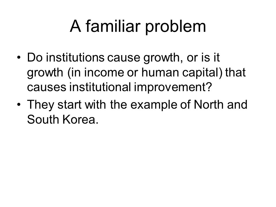 A familiar problem Do institutions cause growth, or is it growth (in income or human capital) that causes institutional improvement