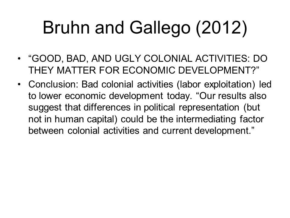 Bruhn and Gallego (2012) GOOD, BAD, AND UGLY COLONIAL ACTIVITIES: DO THEY MATTER FOR ECONOMIC DEVELOPMENT