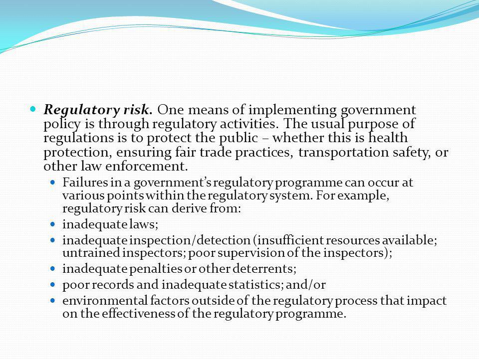 Regulatory risk. One means of implementing government policy is through regulatory activities. The usual purpose of regulations is to protect the public – whether this is health protection, ensuring fair trade practices, transportation safety, or other law enforcement.