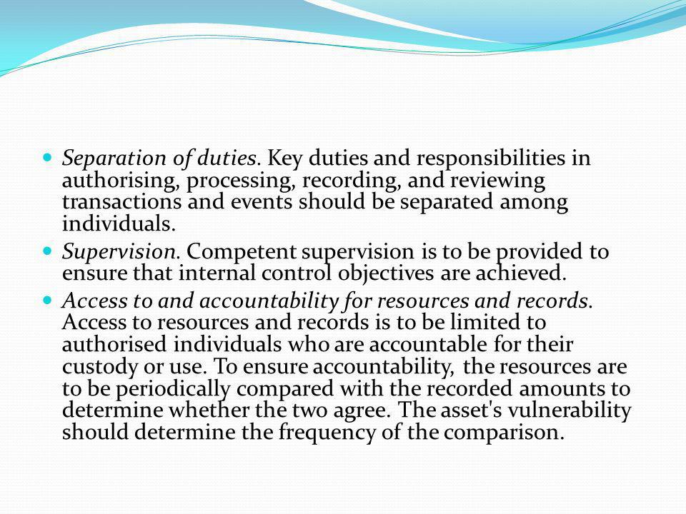 Separation of duties. Key duties and responsibilities in authorising, processing, recording, and reviewing transactions and events should be separated among individuals.