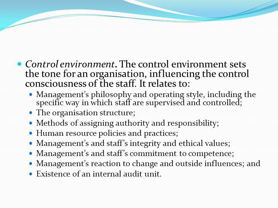 Control environment. The control environment sets the tone for an organisation, influencing the control consciousness of the staff. It relates to: