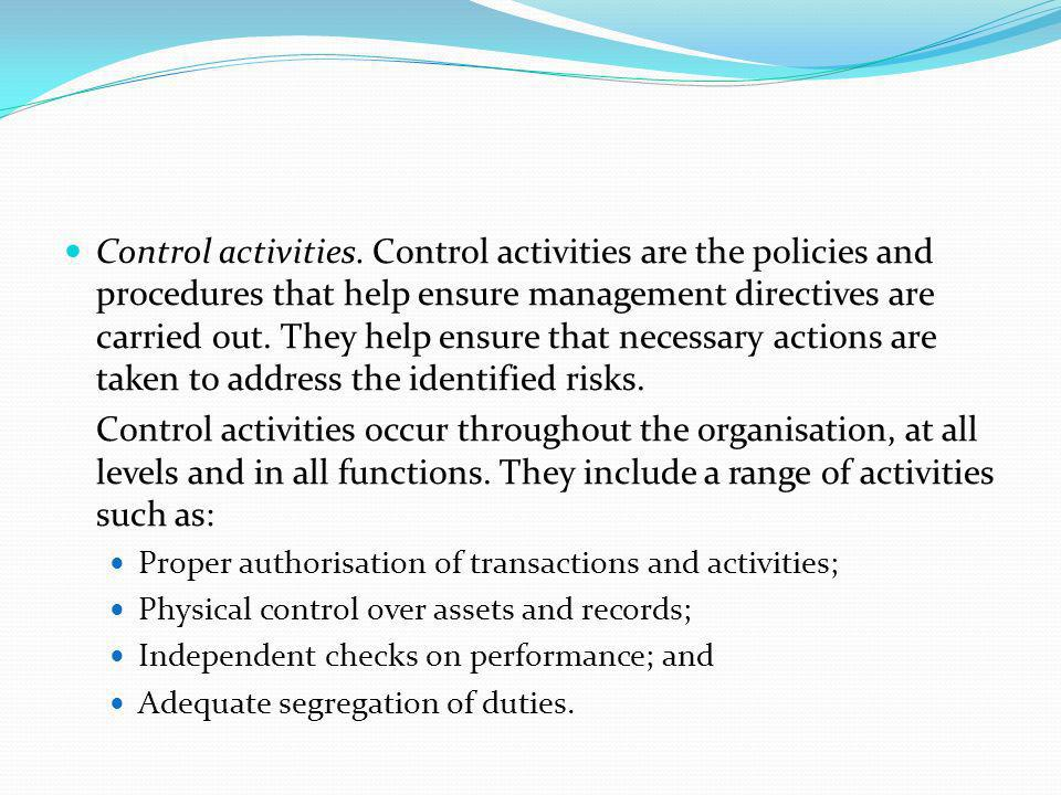Control activities. Control activities are the policies and procedures that help ensure management directives are carried out. They help ensure that necessary actions are taken to address the identified risks.