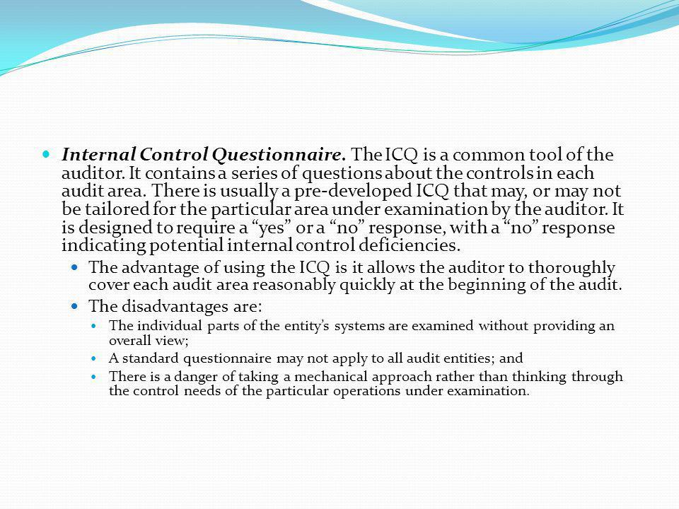 Internal Control Questionnaire. The ICQ is a common tool of the auditor. It contains a series of questions about the controls in each audit area. There is usually a pre-developed ICQ that may, or may not be tailored for the particular area under examination by the auditor. It is designed to require a yes or a no response, with a no response indicating potential internal control deficiencies.