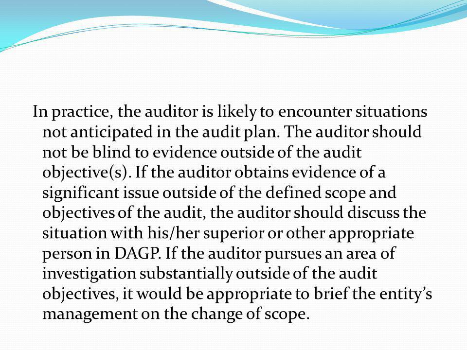 In practice, the auditor is likely to encounter situations not anticipated in the audit plan. The auditor should not be blind to evidence outside of the audit objective(s). If the auditor obtains evidence of a significant issue outside of the defined scope and objectives of the audit, the auditor should discuss the situation with his/her superior or other appropriate person in DAGP. If the auditor pursues an area of investigation substantially outside of the audit objectives, it would be appropriate to brief the entity's management on the change of scope.