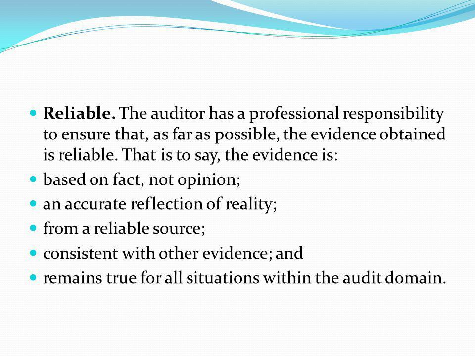 Reliable. The auditor has a professional responsibility to ensure that, as far as possible, the evidence obtained is reliable. That is to say, the evidence is: