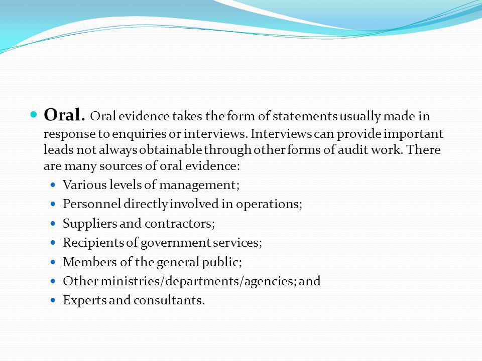 Oral. Oral evidence takes the form of statements usually made in response to enquiries or interviews. Interviews can provide important leads not always obtainable through other forms of audit work. There are many sources of oral evidence: