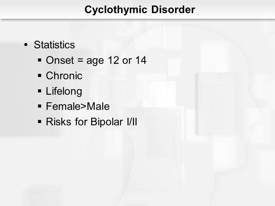 Cyclothymic Disorder Statistics Onset = age 12 or 14 Chronic Lifelong