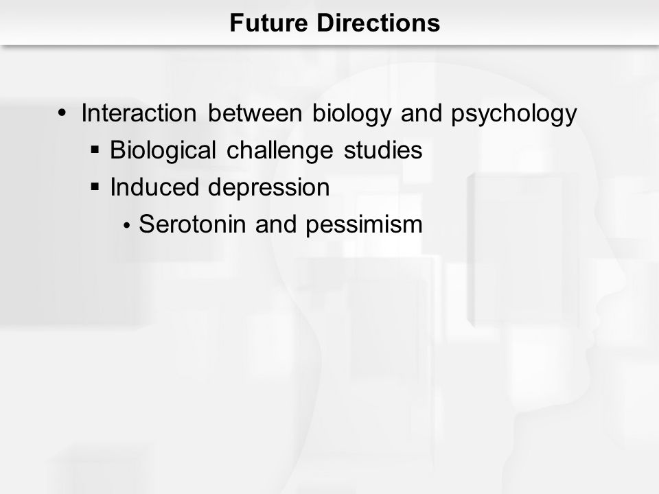 Future Directions Interaction between biology and psychology. Biological challenge studies. Induced depression.