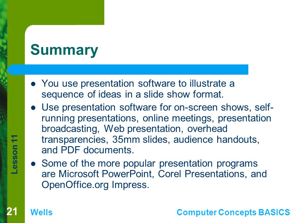 Summary You use presentation software to illustrate a sequence of ideas in a slide show format.