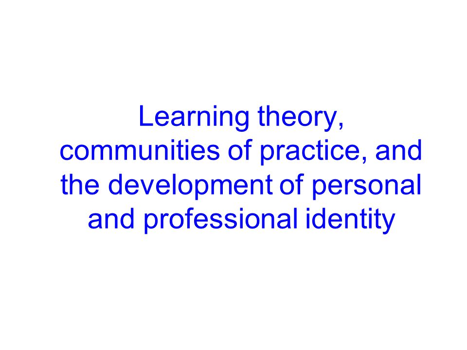 Learning theory, communities of practice, and the development of personal and professional identity