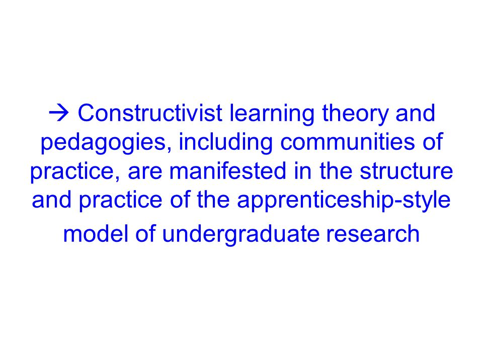  Constructivist learning theory and pedagogies, including communities of practice, are manifested in the structure and practice of the apprenticeship-style model of undergraduate research