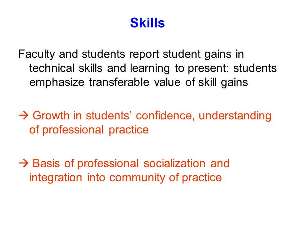 Skills Faculty and students report student gains in technical skills and learning to present: students emphasize transferable value of skill gains.
