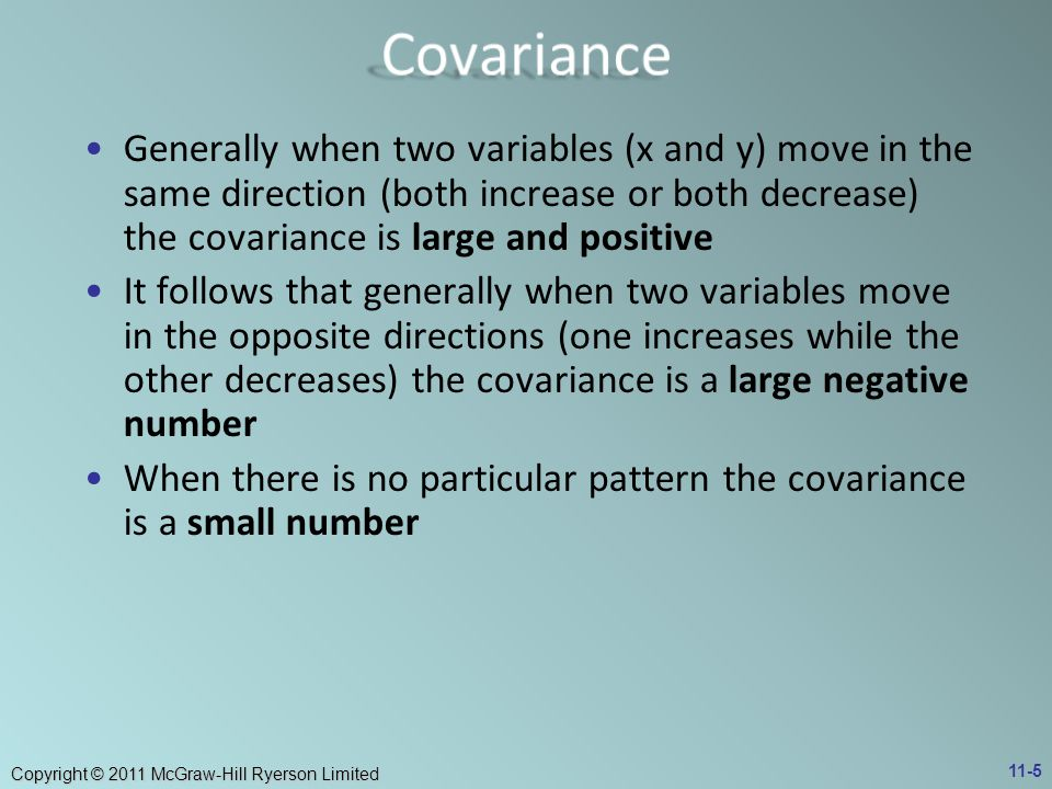 Covariance Generally when two variables (x and y) move in the same direction (both increase or both decrease) the covariance is large and positive.