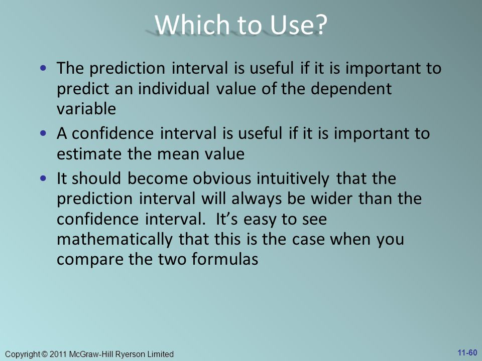 Which to Use The prediction interval is useful if it is important to predict an individual value of the dependent variable.