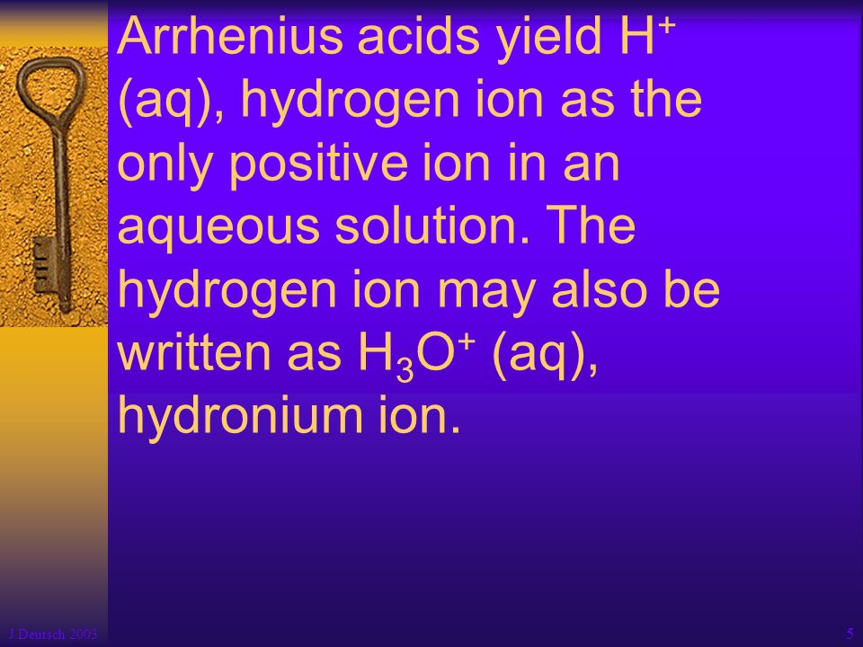 Arrhenius acids yield H+ (aq), hydrogen ion as the only positive ion in an aqueous solution. The hydrogen ion may also be written as H3O+ (aq), hydronium ion.