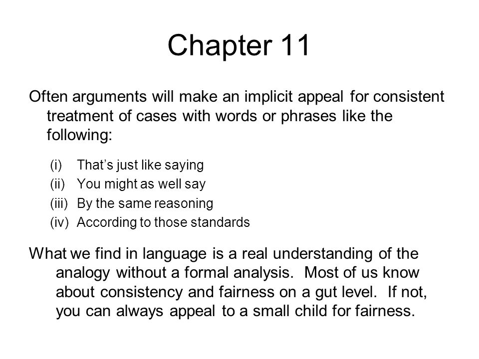 Chapter 11 Often arguments will make an implicit appeal for consistent treatment of cases with words or phrases like the following: