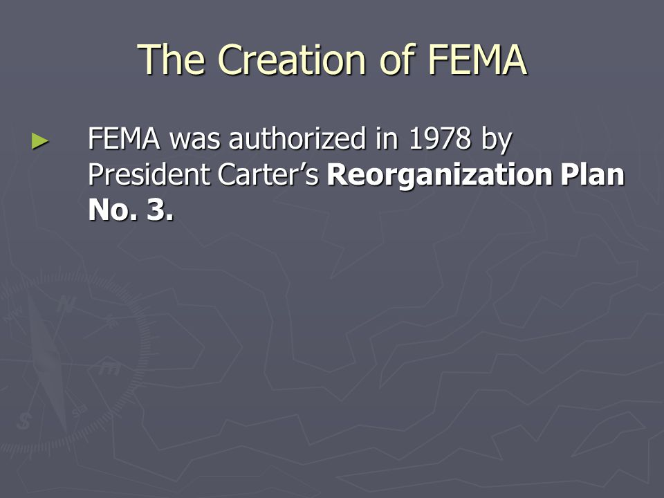 The Creation of FEMA FEMA was authorized in 1978 by President Carter's Reorganization Plan No. 3.