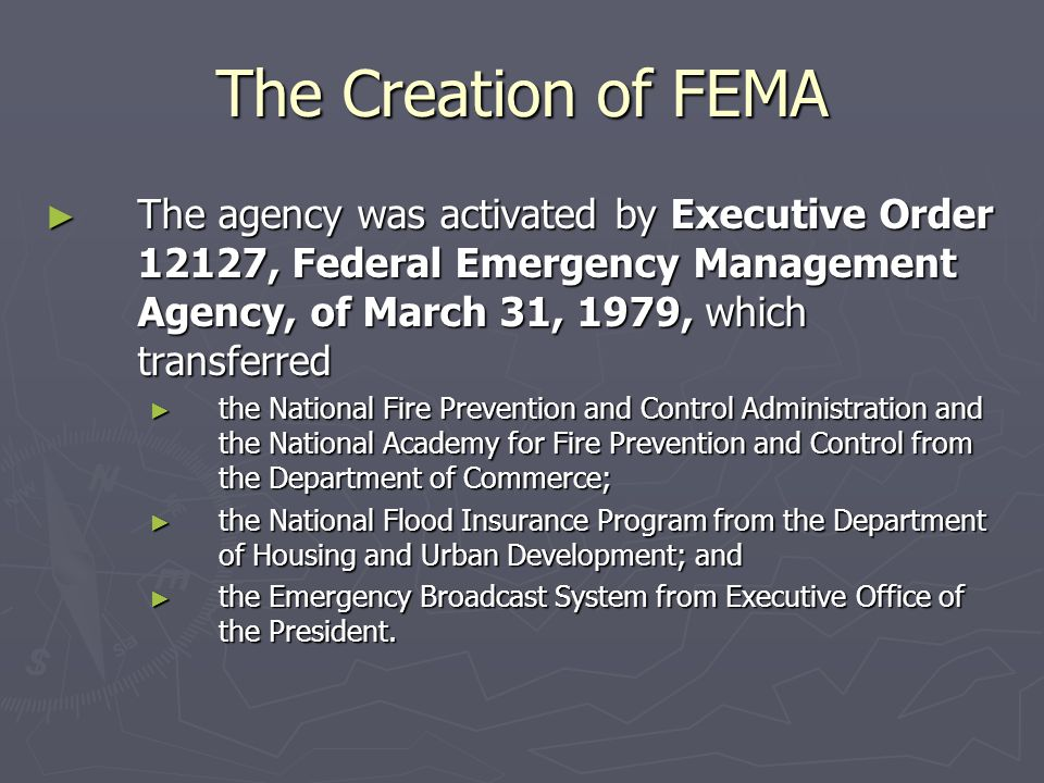 The Creation of FEMA The agency was activated by Executive Order 12127, Federal Emergency Management Agency, of March 31, 1979, which transferred.