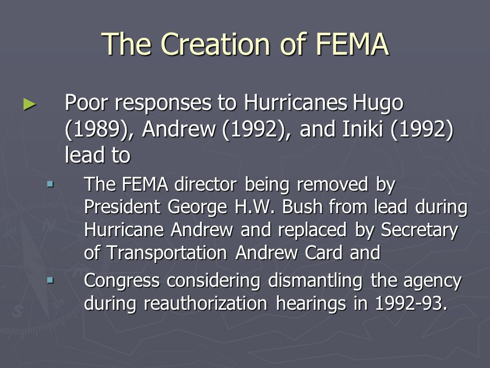 The Creation of FEMA Poor responses to Hurricanes Hugo (1989), Andrew (1992), and Iniki (1992) lead to.