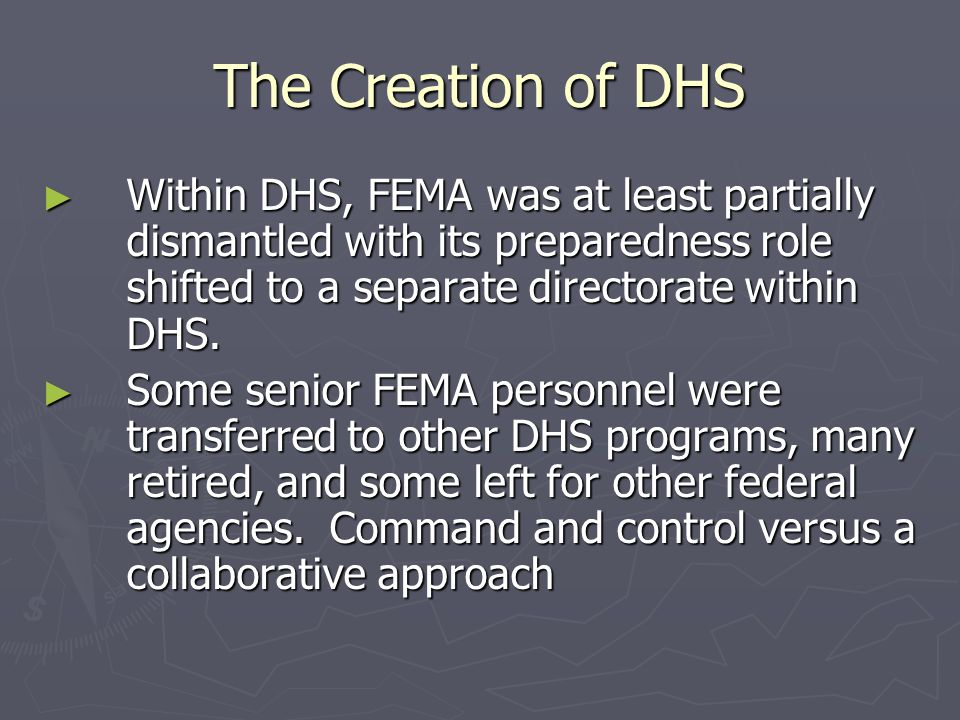 The Creation of DHS Within DHS, FEMA was at least partially dismantled with its preparedness role shifted to a separate directorate within DHS.